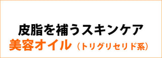 【 皮脂を補うスキンケア 】 美容オイル(トリグリセリド)